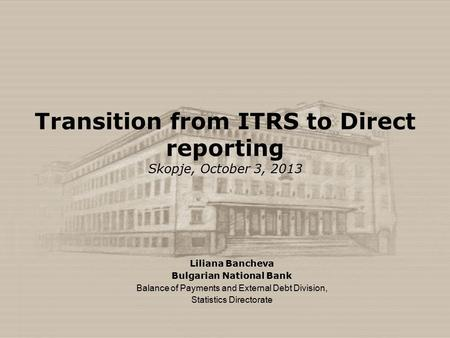 Transition from ITRS to Direct reporting Skopje, October 3, 2013 Liliana Bancheva Bulgarian National Bank Balance of Payments and External Debt Division,