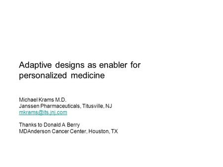 Adaptive designs as enabler for personalized medicine Michael Krams M.D. Janssen Pharmaceuticals, Titusville, NJ Thanks to Donald A.