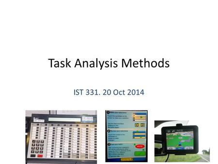 Task Analysis Methods IST 331. 20 Oct 2014 1. Example HTA Login – Select login screen – Enter ID – Enter password Choose objects – Browse listing – Select.
