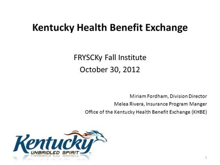 Kentucky Health Benefit Exchange FRYSCKy Fall Institute October 30, 2012 Miriam Fordham, Division Director Melea Rivera, Insurance Program Manger Office.