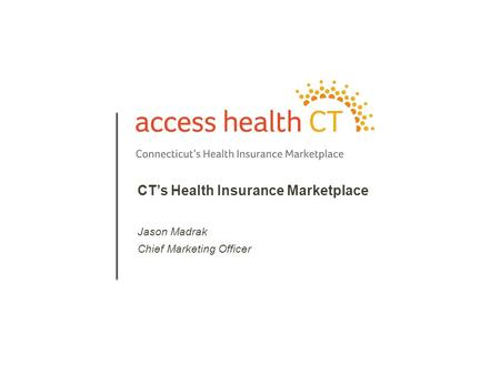 1 CT's Health Insurance Marketplace Jason Madrak Chief Marketing Officer.