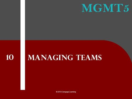 MGMT5 © 2012 Cengage Learning Managing Teams 10. © 2012 Cengage Learning 1.explain the good and bad of using teams 2.recognize and understand the different.