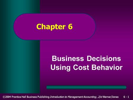 ©2004 Prentice Hall Business Publishing Introduction to Management Accounting, 2/e Werner/Jones6 - 1 Chapter 6 Business Decisions Using Cost Behavior.