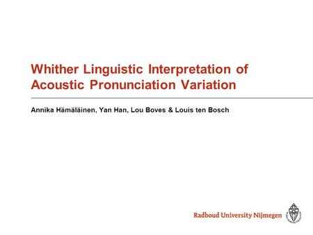 Whither Linguistic Interpretation of Acoustic Pronunciation Variation Annika Hämäläinen, Yan Han, Lou Boves & Louis ten Bosch.