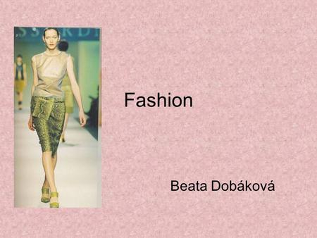 Fashion Beata Dobáková. Fashion begins in the international fashion shows led by top fashion designers and fashion houses. Here, the latest styles are.
