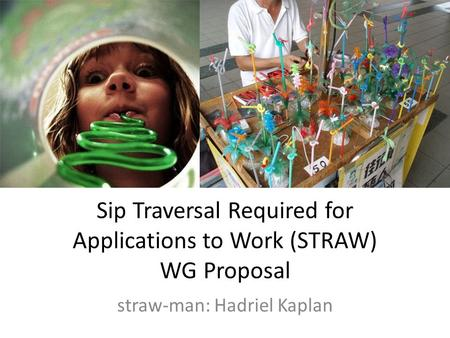 Sip Traversal Required for Applications to Work (STRAW) WG Proposal straw-man: Hadriel Kaplan.