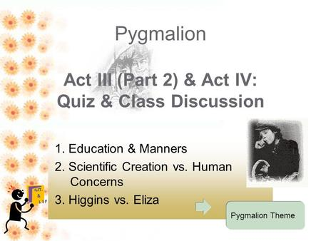 Pygmalion <strong>Act</strong> III (Part 2) & <strong>Act</strong> IV: Quiz & Class Discussion 1. Education & Manners 2. Scientific Creation vs. Human Concerns 3. Higgins vs. Eliza Pygmalion.
