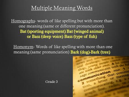 Multiple Meaning Words Homographs- words of like spelling but with more than one meaning (same or different pronunciation). Bat (sporting equipment) Bat.