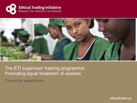 Ethicaltrade.org The ETI supervisor training programme: Promoting equal treatment of workers Course for supervisors.