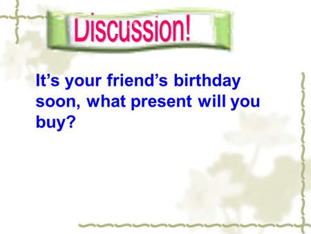 It's your friend's birthday soon, what present will you buy?