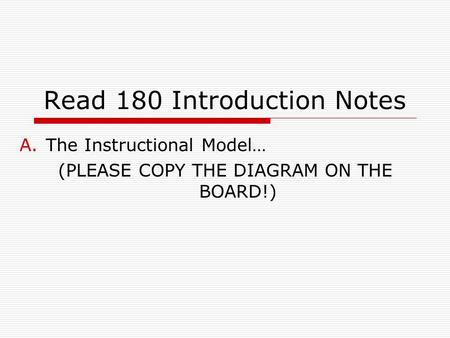 Read 180 Introduction Notes A.The Instructional Model… (PLEASE COPY THE DIAGRAM ON THE BOARD!)
