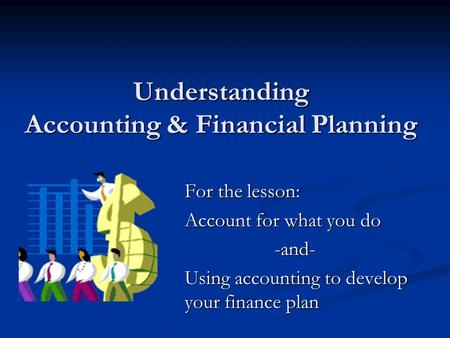Understanding Accounting & Financial Planning For the lesson: Account for what you do -and- Using accounting to develop your finance plan.