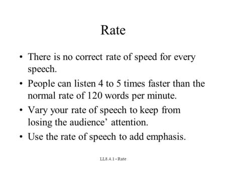 LL8.4.1 - Rate Rate There is no correct rate of speed for every speech. People can listen 4 to 5 times faster than the normal rate of 120 words per minute.