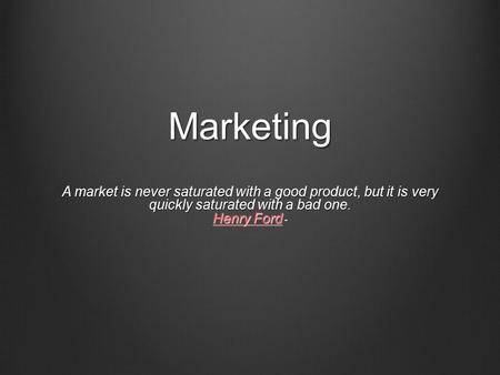 Marketing A market is never saturated with a good product, but it is very quickly saturated with a bad one. Henry Ford - Henry Ford Henry Ford.