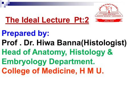 Prepared by: Prof. Dr. Hiwa Banna(Histologist) Head of Anatomy, Histology & Embryology Department. College of Medicine, H M U. The Ideal Lecture Pt:2.