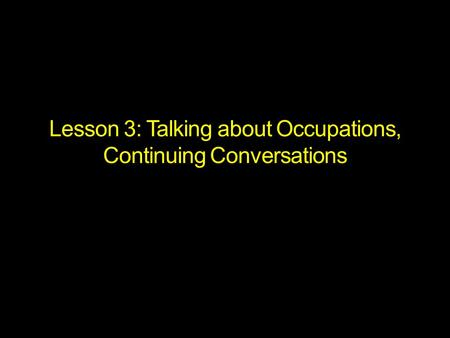Lesson 3: Talking about Occupations, Continuing Conversations.