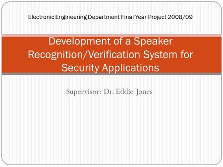 Supervisor: Dr. Eddie Jones Electronic Engineering Department Final Year Project 2008/09 Development of a Speaker Recognition/Verification System for Security.