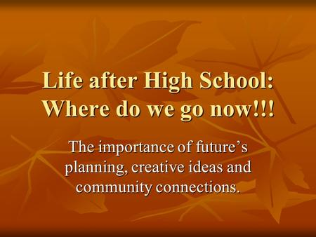 Life after High School: Where do we go now!!! The importance of future's planning, creative ideas and community connections.