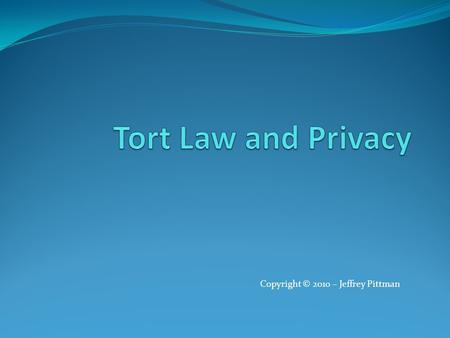 "Copyright © 2010 – Jeffrey Pittman. Introduction The following slides expand the textbook coverage of the topic ""Invasion of Privacy"" Privacy Law - Jeffrey."