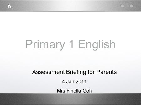 Primary 1 English Assessment Briefing for Parents 4 Jan 2011 Mrs Finella Goh.