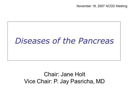 Diseases of the Pancreas November 19, 2007 NCDD Meeting Chair: Jane Holt Vice Chair: P. Jay Pasricha, MD.