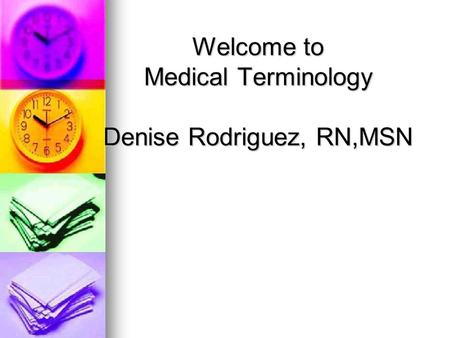 Welcome to Medical Terminology Denise Rodriguez, RN,MSN.
