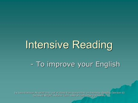 Intensive Reading - To improve your English by Lena Hansson Arveröd 2011 out of ideas from Some Hints on Intensive Reading (Version 6) by David Wright,