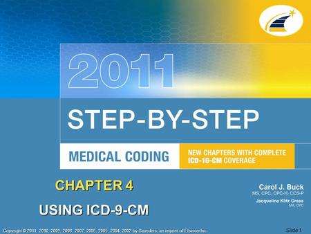 Copyright © 2011, 2010, 2009, 2008, 2007, 2006, 2005, 2004, 2002 by Saunders, an imprint of Elsevier Inc. Slide 1 CHAPTER 4 USING ICD-9-CM.