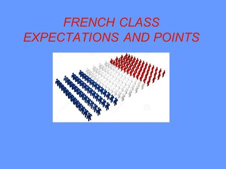 FRENCH CLASS EXPECTATIONS AND POINTS. Material You are expected to have all of your French notes, paper, pencil, and book if you have one, everyday in.