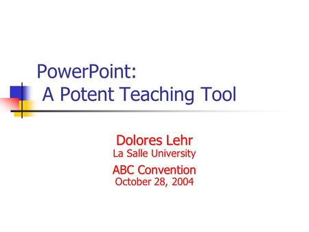 PowerPoint: A Potent Teaching Tool Dolores Lehr La Salle University ABC Convention October 28, 2004.