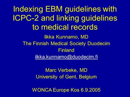 Indexing EBM guidelines with ICPC-2 and linking guidelines to medical records Ilkka Kunnamo, MD The Finnish Medical Society Duodecim Finland