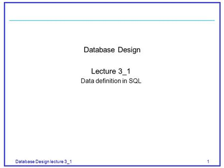 Database Design lecture 3_1 1 Database Design Lecture 3_1 Data definition in SQL.