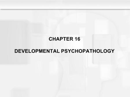 CHAPTER 16 DEVELOPMENTAL PSYCHOPATHOLOGY. Learning Objectives What criteria are used to define and diagnose psychological disorders? What is the perspective.