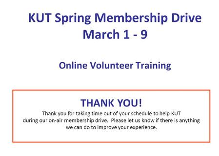 KUT Spring Membership Drive March 1 - 9 Online Volunteer Training THANK YOU! Thank you for taking time out of your schedule to help KUT during our on-air.