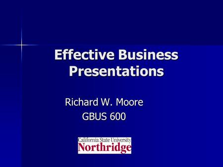 Effective Business Presentations Richard W. Moore GBUS 600.