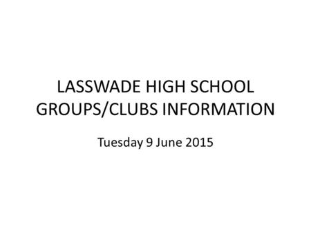 LASSWADE HIGH SCHOOL GROUPS/CLUBS INFORMATION Tuesday 9 June 2015.