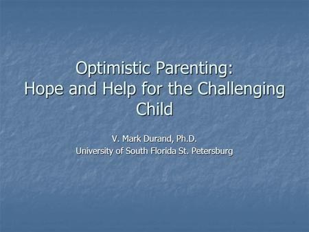 Optimistic Parenting: Hope and Help for the Challenging Child V. Mark Durand, Ph.D. University of South Florida St. Petersburg.