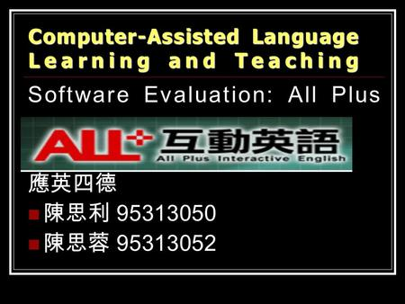 Software Evaluation: All Plus 應英四德 陳思利 95313050 陳思蓉 95313052 Computer-Assisted Language Learning and Teaching.