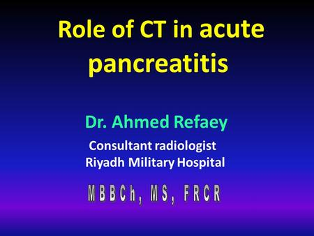 Role of CT in acute pancreatitis Consultant radiologist Riyadh Military Hospital Dr. Ahmed Refaey.