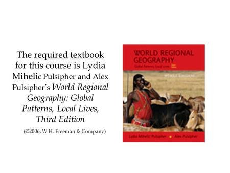 The required textbook for this course is Lydia Miheli c Pulsipher and Alex Pulsipher's World Regional Geography: Global Patterns, Local Lives, Third Edition.