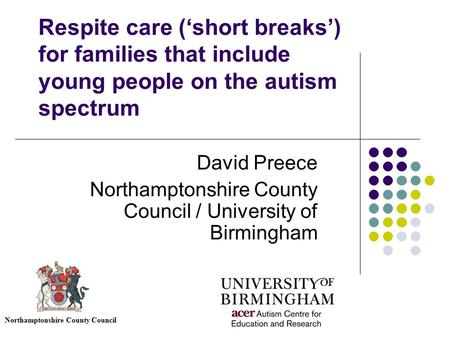 Respite care ('short breaks') for families that include young people on the autism spectrum David Preece Northamptonshire County Council / University of.