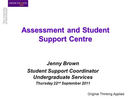 Assessment and Student Support Centre Jenny Brown Student Support Coordinator Undergraduate Services Thursday 22 nd September 2011 Original Thinking Applied.