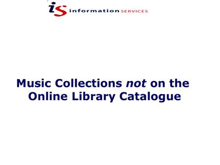 Music Collections not on the Online Library Catalogue.