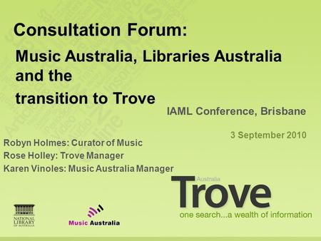 Robyn Holmes: Curator of Music Rose Holley: Trove Manager Karen Vinoles: Music Australia Manager IAML Conference, Brisbane 3 September 2010 Consultation.