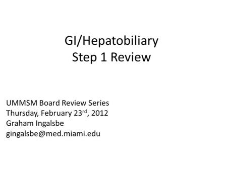 GI/Hepatobiliary Step 1 Review UMMSM Board Review Series Thursday, February 23 rd, 2012 Graham Ingalsbe