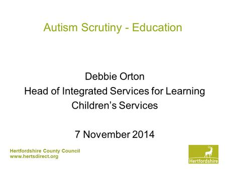 Hertfordshire County Council www.hertsdirect.org Autism Scrutiny - Education Debbie Orton Head of Integrated Services for Learning Children's Services.