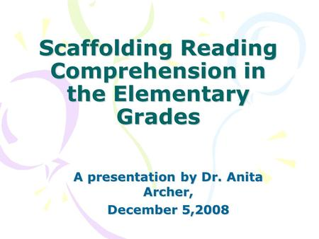 Scaffolding Reading Comprehension in the Elementary Grades A presentation by Dr. Anita Archer, December 5,2008.