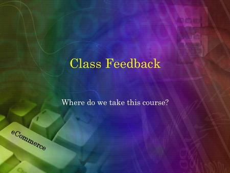 "Class Feedback Where do we take this course?. Common Theme Among Responses Please, no PowerPoint barrage Utilize the server to create a ""real world"" experience."