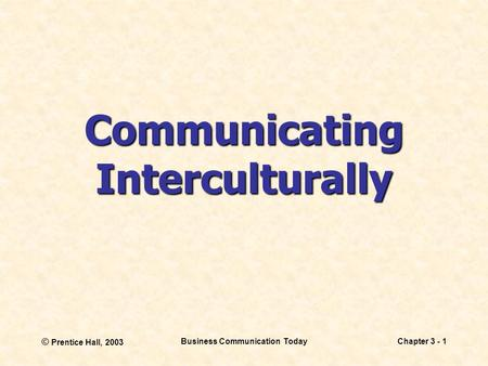 © Prentice Hall, 2003 Business Communication TodayChapter 3 - 1 Communicating Interculturally.