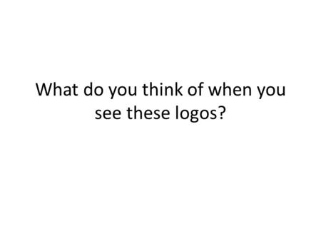 What do you think of when you see these logos?.
